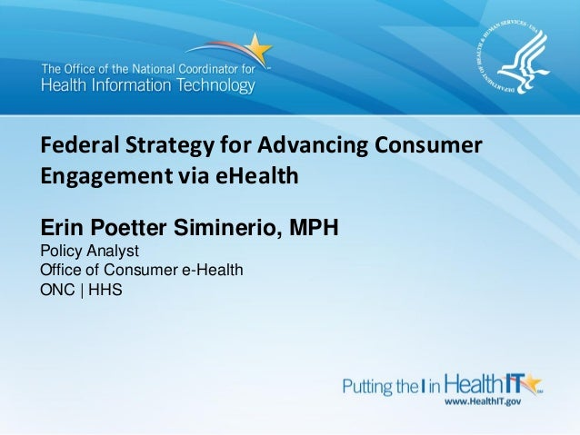 Federal Strategy for Advancing ConsumerEngagement via eHealthErin Poetter Siminerio, MPHPolicy AnalystOffice of Consumer e...