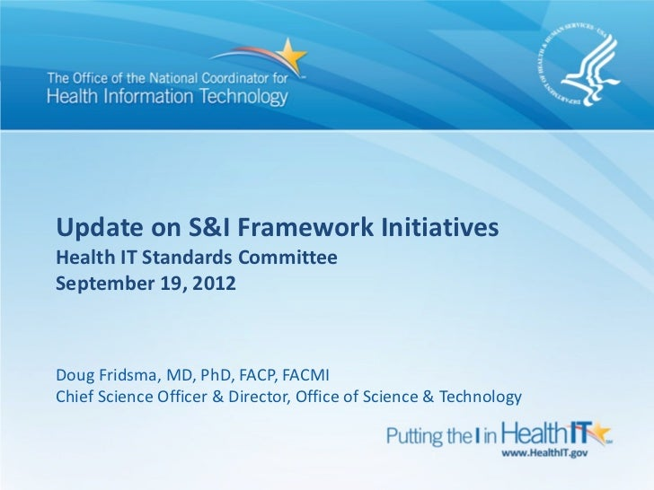 Update on S&I Framework InitiativesHealth IT Standards CommitteeSeptember 19, 2012Doug Fridsma, MD, PhD, FACP, FACMIChief ...