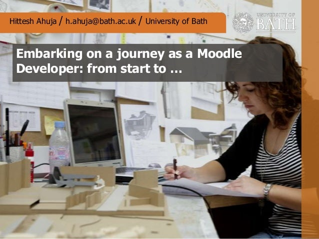 Embarking on a journey as a Moodle Developer: from start to … Hittesh Ahuja / h.ahuja@bath.ac.uk / University of Bath