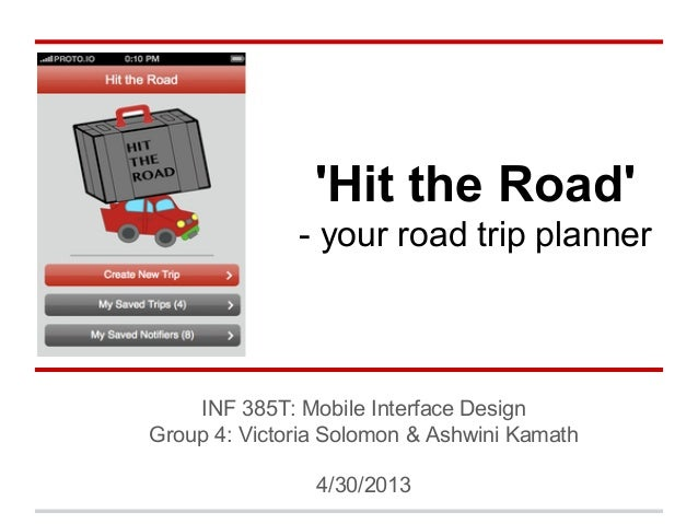'Hit the Road' - your road trip planner INF 385T: Mobile Interface Design Group 4: Victoria Solomon & Ashwini Kamath 4/30/...