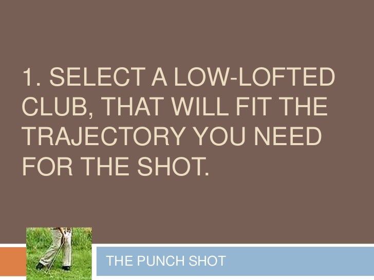 1. SELECT A LOW-LOFTEDCLUB, THAT WILL FIT THETRAJECTORY YOU NEEDFOR THE SHOT.      THE PUNCH SHOT