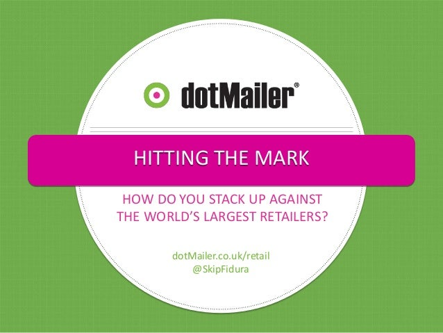 HITTING THE MARK HOW DO YOU STACK UP AGAINST THE WORLD'S LARGEST RETAILERS? dotMailer.co.uk/retail @SkipFidura
