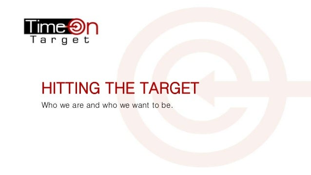 HITTING THE TARGET Who we are and who we want to be.
