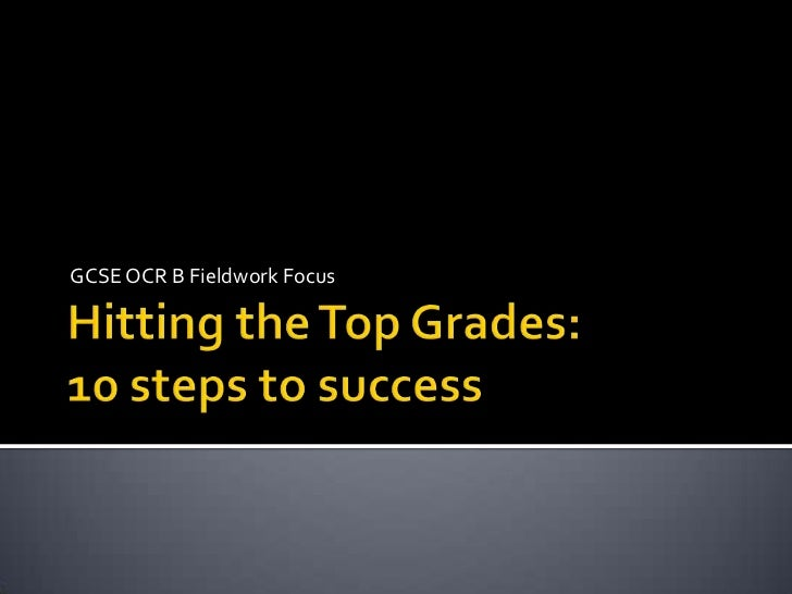 Hitting the Top Grades:10 steps to success<br />GCSE OCR B Fieldwork Focus<br />