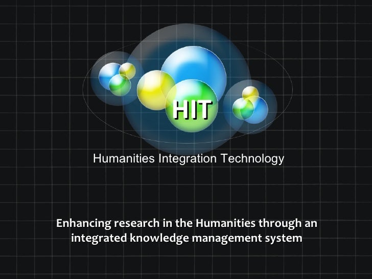 HIT      Humanities Integration TechnologyEnhancing research in the Humanities through an  integrated knowledge management...