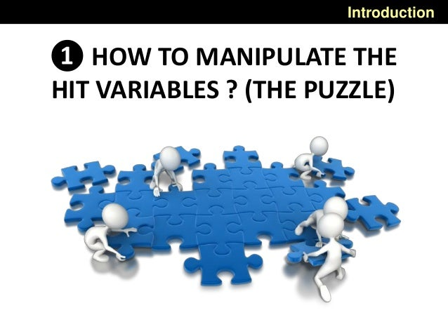 Introduction ❶ HOW TO MANIPULATE THE HIT VARIABLES ? (THE PUZZLE)