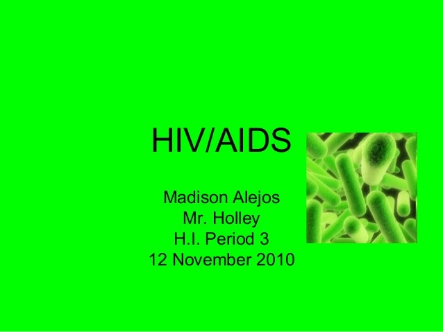 HIV/AIDS Madison Alejos Mr. Holley H.I. Period 3 12 November 2010