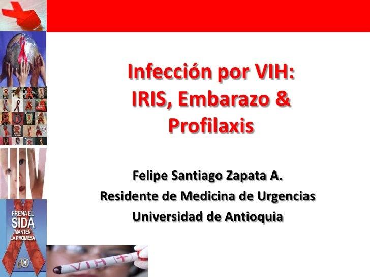 Infección por VIH:IRIS, Embarazo &Profilaxis<br />Felipe Santiago Zapata A.<br />Residente de Medicina de Urgencias<br />U...