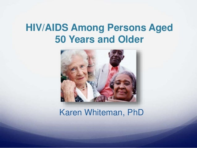 HIV/AIDS Among Persons Aged 50 Years and Older Karen Whiteman, PhD