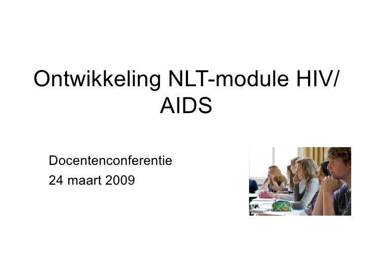 Ontwikkeling NLT-module HIV/AIDS <ul><li>Docentenconferentie </li></ul><ul><li>24 maart 2009 </li></ul>