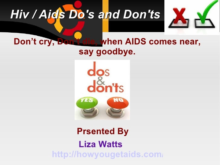 Hiv / Aids Dos and DontsDon't cry, Don't die, when AIDS comes near,                say goodbye.               Prsented By ...