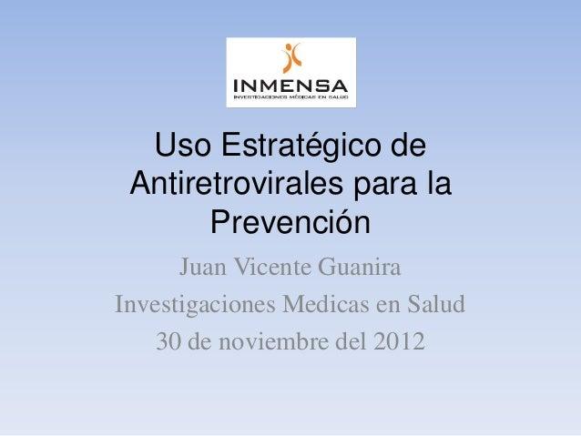 Uso Estratégico de Antiretrovirales para la       Prevención      Juan Vicente GuaniraInvestigaciones Medicas en Salud    ...