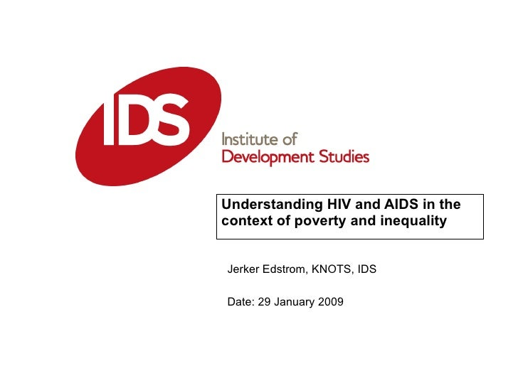Understanding HIV and AIDS in the context of poverty and inequality   Date: 29 January 2009 Jerker Edstrom, KNOTS, IDS