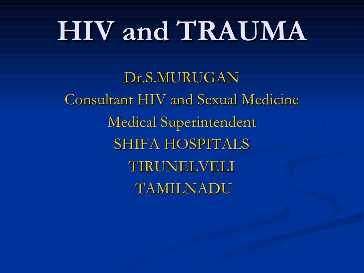 HIV and TRAUMA Dr.S.MURUGAN Consultant HIV and Sexual Medicine Medical Superintendent SHIFA HOSPITALS TIRUNELVELI TAMILNADU