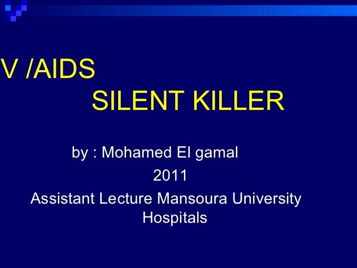 HIV /AIDS   SILENT KILLER   <ul><li>by : Mohamed El gamal  </li></ul><ul><li>2011 </li></ul><ul><li>Assistant Lecture Mans...