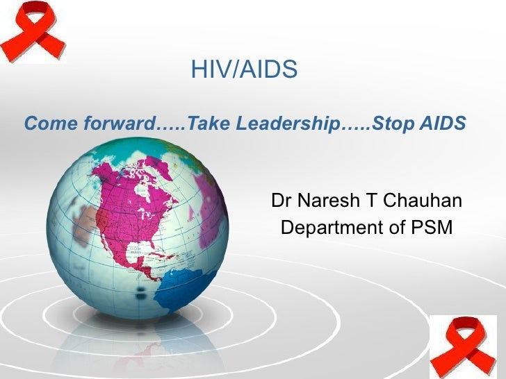 HIV/AIDS Come forward…..Take Leadership…..Stop AIDS Dr Naresh T Chauhan Department of PSM