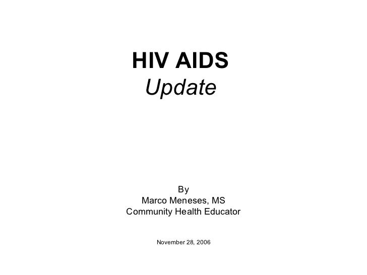 HIV AIDS Update By Marco Meneses, MS Community Health Educator November 28, 2006