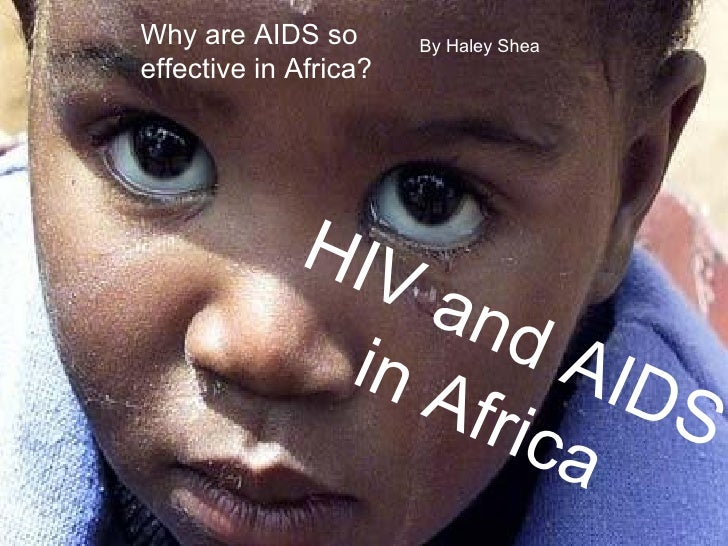 Why are AIDS so effective in Africa? HIV and AIDS in Africa By Haley Shea Why are AIDS so effective in Africa?