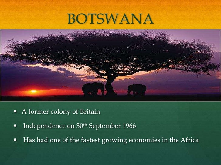 BOTSWANA      A former colony of Britain   Independence on 30th September 1966   Has had one of the fastest growing eco...