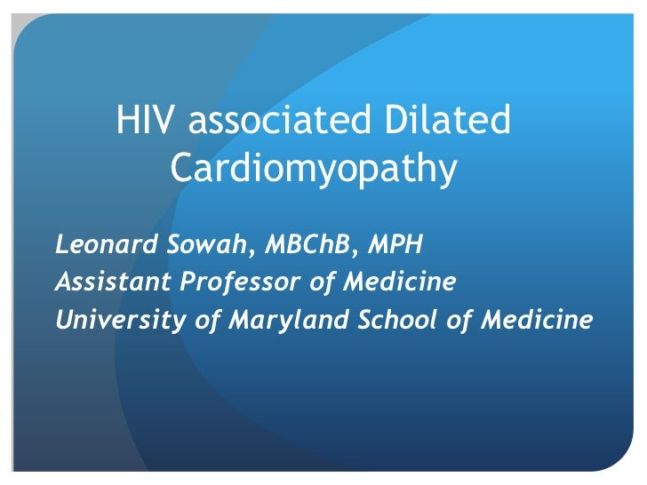 HIV associated Dilated       CardiomyopathyLeonard Sowah, MBChB, MPHAssistant Professor of MedicineUniversity of Maryland ...