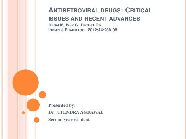 ANTIRETROVIRAL DRUGS: CRITICAL ISSUES AND RECENT ADVANCES DESAI M, IYER G, DIKSHIT RK INDIAN J PHARMACOL 2012;44:288-98  P...