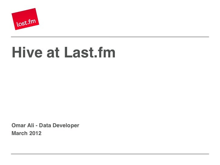 Hive at Last.fm!Omar Ali - Data Developer!March 2012!