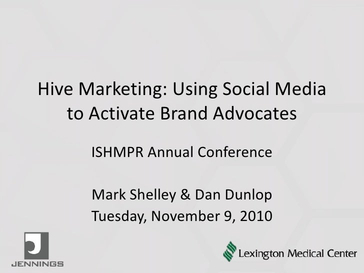 Hive Marketing: Using Social Media to Activate Brand Advocates<br />ISHMPR Annual Conference<br />Mark Shelley & Dan Dunlo...