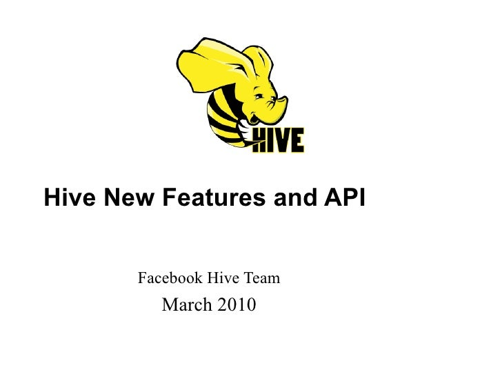 Hive New Features and API Facebook Hive Team March 2010
