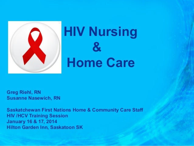 HIV Nursing & Home Care Greg Riehl, RN Susanne Nasewich, RN Saskatchewan First Nations Home & Community Care Staff HIV /HC...