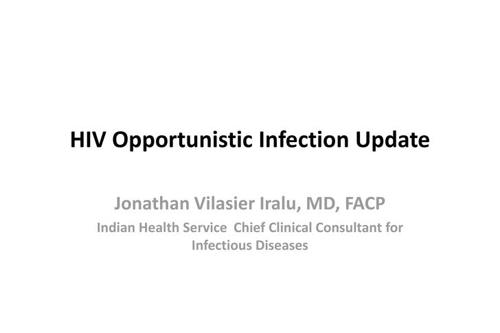 HIV Opportunistic Infection Update    Jonathan Vilasier Iralu, MD, FACP  Indian Health Service Chief Clinical Consultant f...