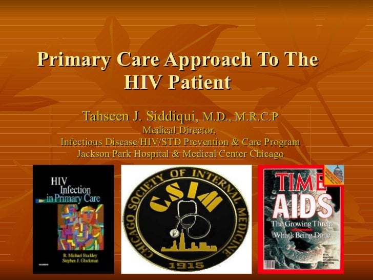 Primary Care Approach To The HIV Patient Tahseen J. Siddiqui,  M.D., M.R.C.P Medical Director,  Infectious Disease/HIV/STD...