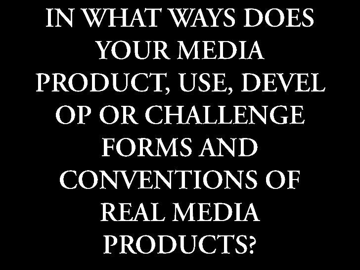 IN WHAT WAYS DOES YOUR MEDIA PRODUCT, USE, DEVELOP OR CHALLENGE FORMS AND CONVENTIONS OF REAL MEDIA PRODUCTS?<br />