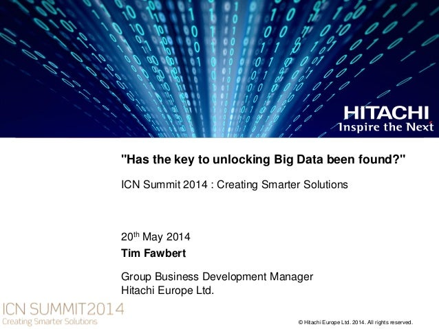 """© Hitachi Europe Ltd. 2014. All rights reserved. """"Has the key to unlocking Big Data been found?"""" ICN Summit 2014 : Creatin..."""
