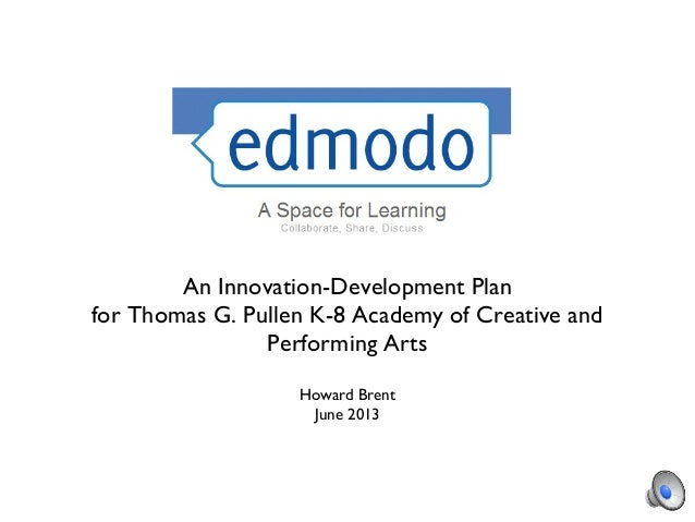 An Innovation-Development Plan for Thomas G. Pullen K-8 Academy of Creative and Performing Arts Howard Brent June 2013