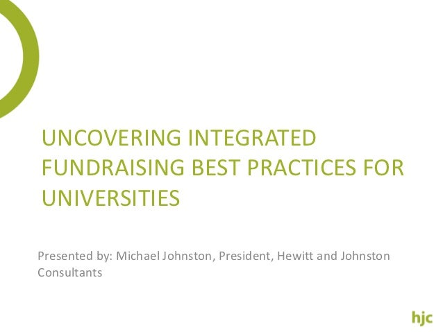 UNCOVERING INTEGRATEDFUNDRAISING BEST PRACTICES FORUNIVERSITIESPresented by: Michael Johnston, President, Hewitt and Johns...