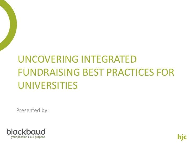 UNCOVERING INTEGRATEDFUNDRAISING BEST PRACTICES FORUNIVERSITIESPresented by: