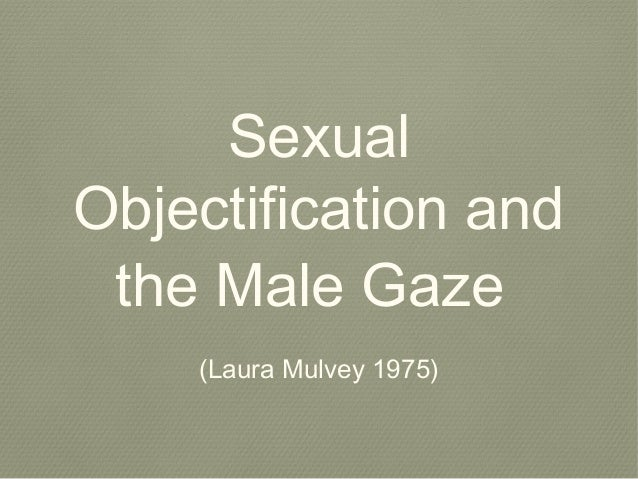 Sexual Objectification and the Male Gaze (Laura Mulvey 1975)