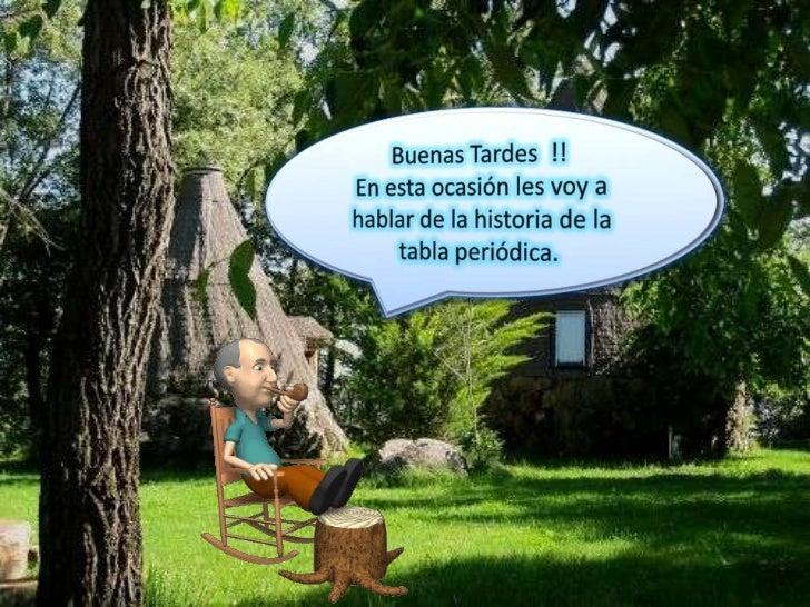 Buenas Tardes  !!<br />En esta ocasión les voy a hablar de la historia de la tabla periódica.<br />