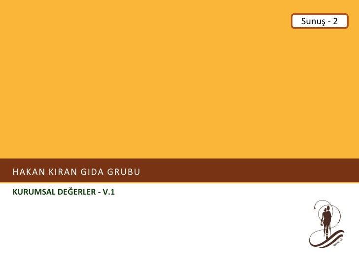 Sunuş - 2     HAKAN KIRAN GIDA GRUBU KURUMSAL DEĞERLER - V.1