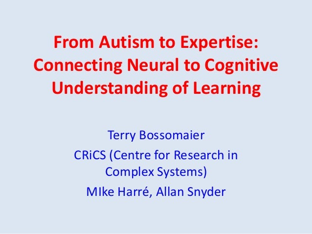 From Autism to Expertise: Connecting Neural to Cognitive Understanding of Learning Terry Bossomaier CRiCS (Centre for Rese...