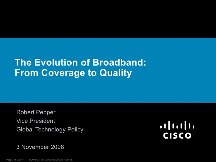 The Evolution of Broadband: From Coverage to Quality Robert Pepper Vice President Global Technology Policy 3 November 2008
