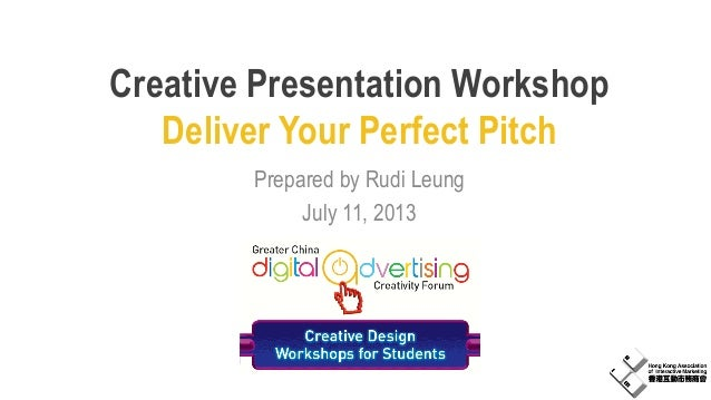 Creative Presentation Workshop Deliver Your Perfect Pitch Prepared by Rudi Leung July 11, 2013