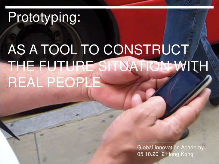 Prototyping:AS A TOOL TO CONSTRUCTTHE FUTURE SITUATION WITHREAL PEOPLEClick to edit Master title style   Global Innovation...