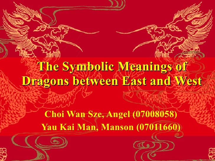 The Symbolic Meanings of Dragons between East  and  West Choi Wan Sze , Angel   ( 07008058 ) Yau Kai Man , Manson   ( 0701...