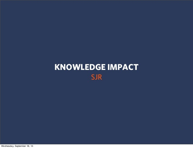 KNOWLEDGE IMPACT SJR Wednesday, September 18, 13