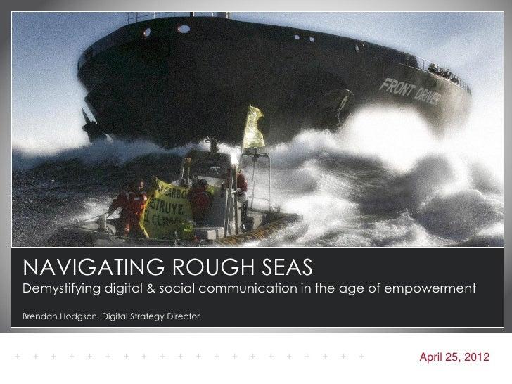 NAVIGATING ROUGH SEASDemystifying digital & social communication in the age of empowermentBrendan Hodgson, Digital Strateg...