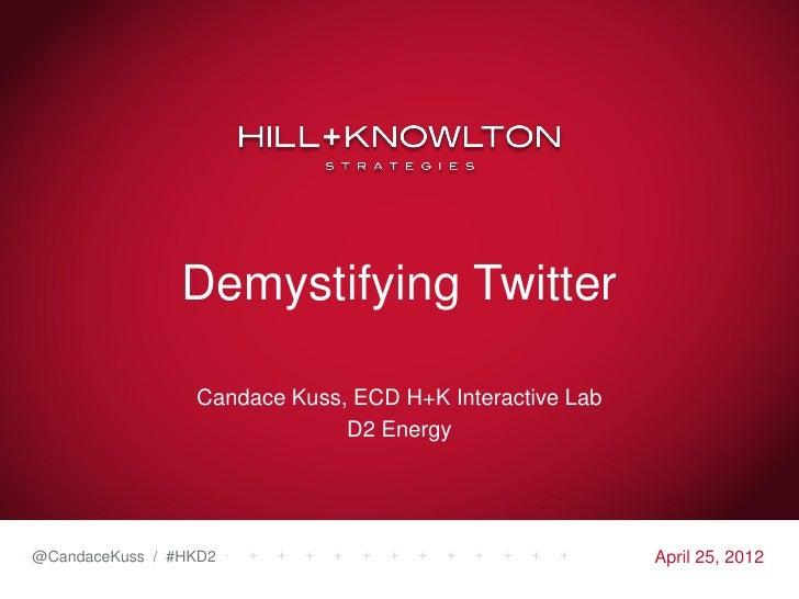 Demystifying Twitter                 Candace Kuss, ECD H+K Interactive Lab                              D2 Energy@CandaceK...