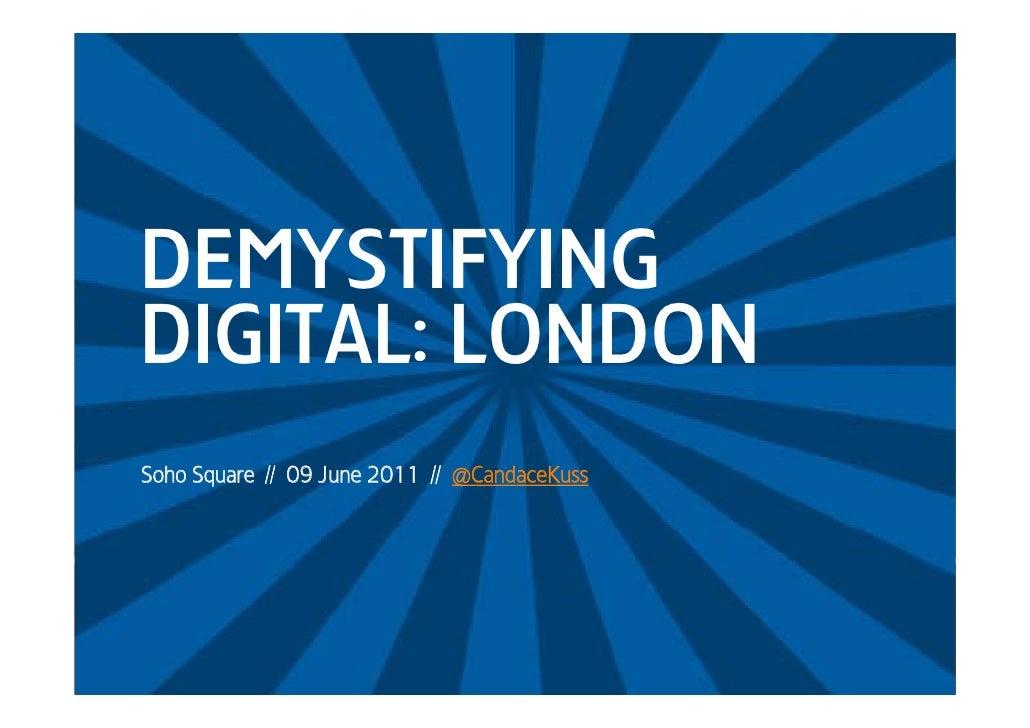 DEMYSTIFYINGDIGITALDIGITAL: LONDONSoho Square // 09 June 2011 // @CandaceKuss
