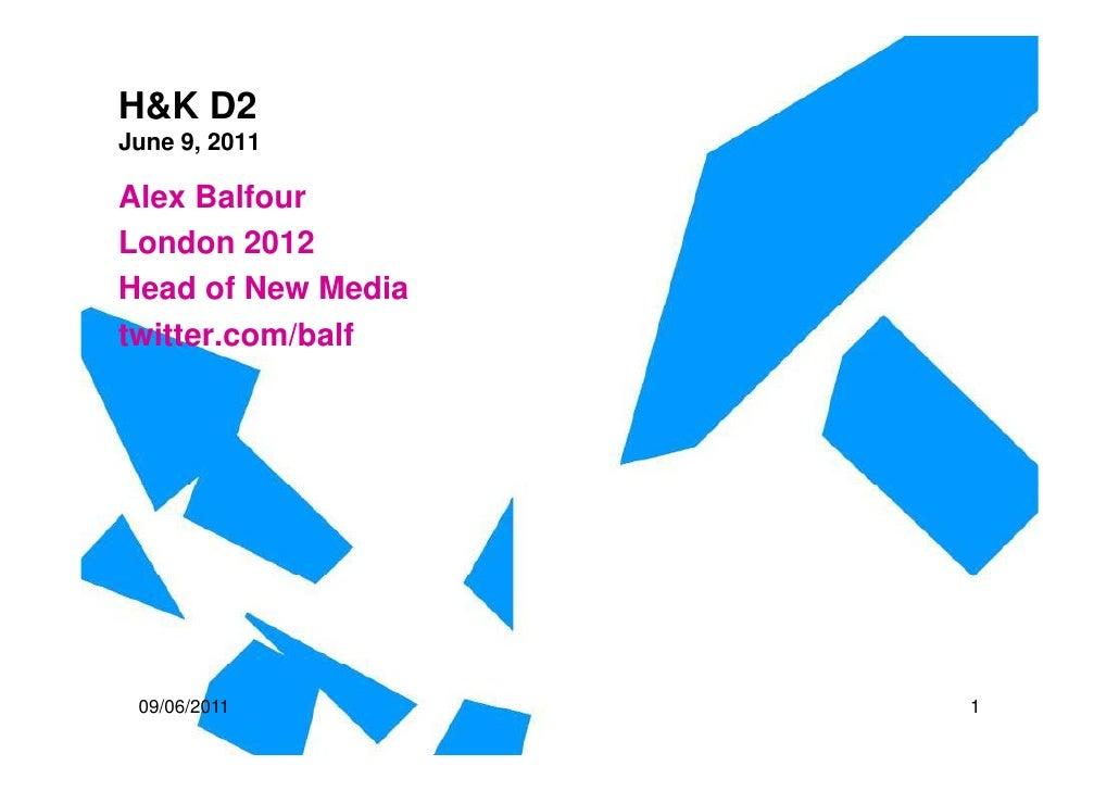 H&K D2June 9, 2011Alex BalfourLondon 2012Head of New Mediatwitter.com/balf 09/06/2011         1