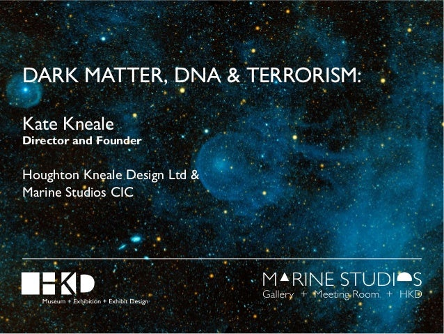 DARK MATTER, DNA & TERRORISM: Kate Kneale  Director and Founder  Houghton Kneale Design Ltd & Marine Studios CIC